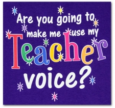 Are you going to make me use my teacher voice?
