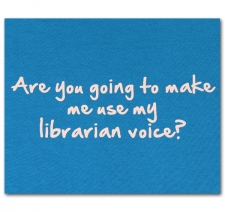 Are you going to make me use my librarian voice?